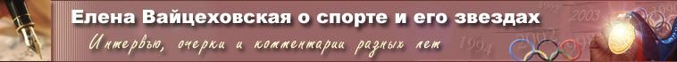 Елена Вайцеховская о спорте и его звездах. Интервью, очерки и комментарии разных лет